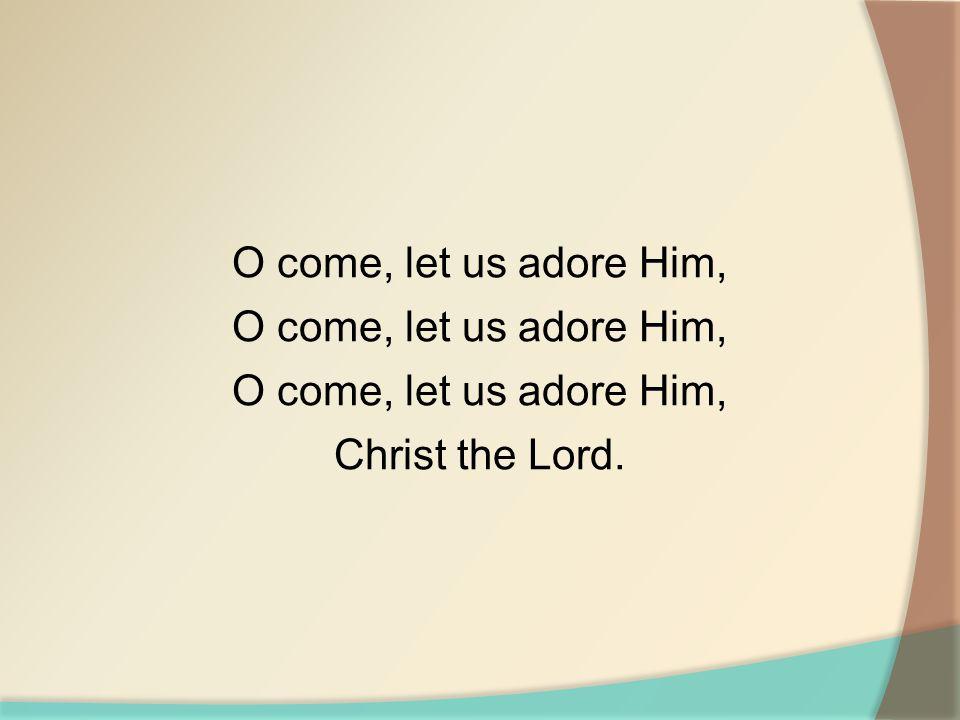 O come, let us adore Him, O come, let us adore Him, O come, let us adore Him, Christ the Lord.