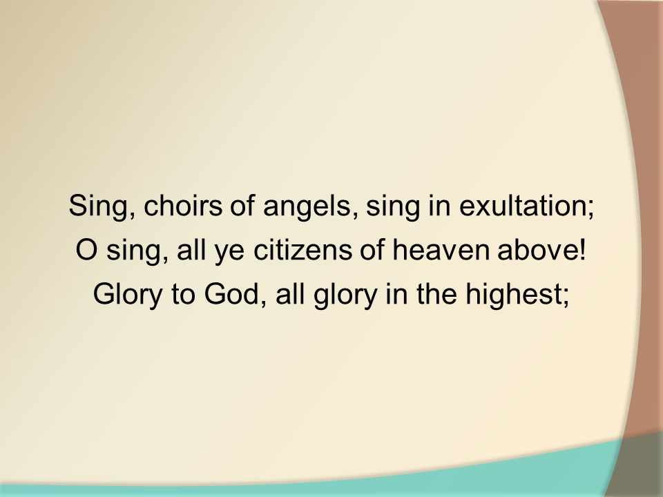 Sing, choirs of angels, sing in exultation; O sing, all ye citizens of heaven above! Glory to God, all glory in the highest;