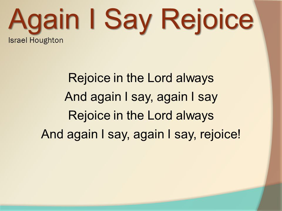 Rejoice in the Lord always And again I say, again I say Rejoice in the Lord always And again I say, again I say, rejoice.