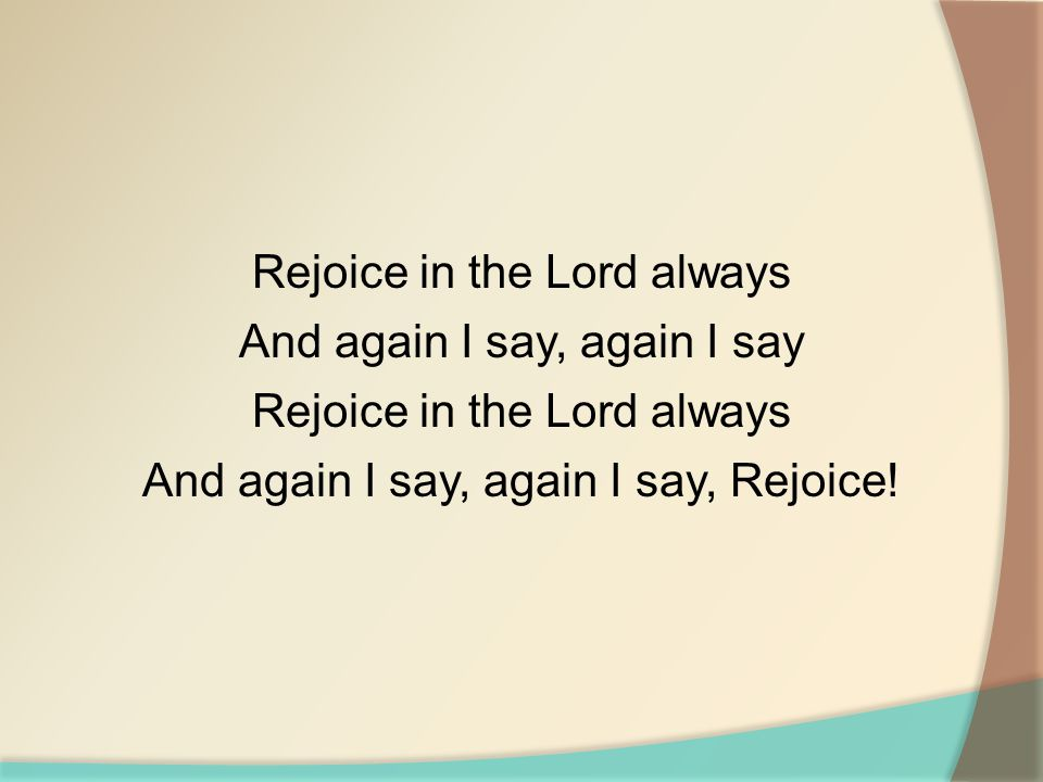 Rejoice in the Lord always And again I say, again I say Rejoice in the Lord always And again I say, again I say, Rejoice!