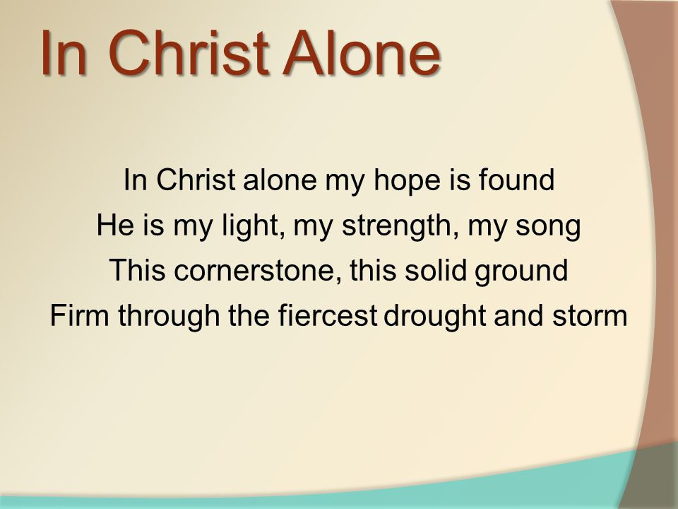 In Christ alone my hope is found He is my light, my strength, my song This cornerstone, this solid ground Firm through the fiercest drought and storm In Christ Alone