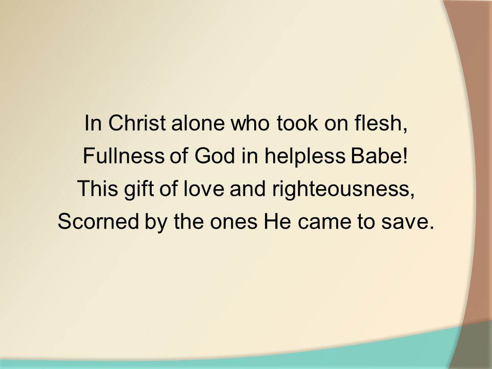 In Christ alone who took on flesh, Fullness of God in helpless Babe.