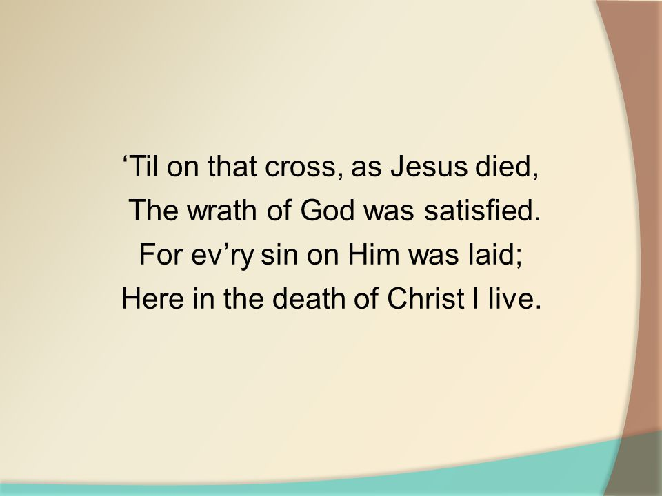 'Til on that cross, as Jesus died, The wrath of God was satisfied. For ev'ry sin on Him was laid; Here in the death of Christ I live.