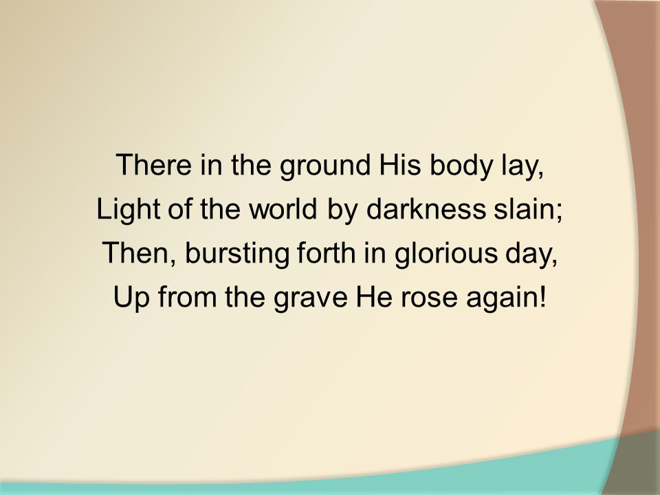 There in the ground His body lay, Light of the world by darkness slain; Then, bursting forth in glorious day, Up from the grave He rose again!