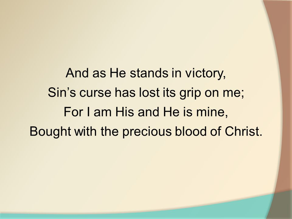And as He stands in victory, Sin's curse has lost its grip on me; For I am His and He is mine, Bought with the precious blood of Christ.