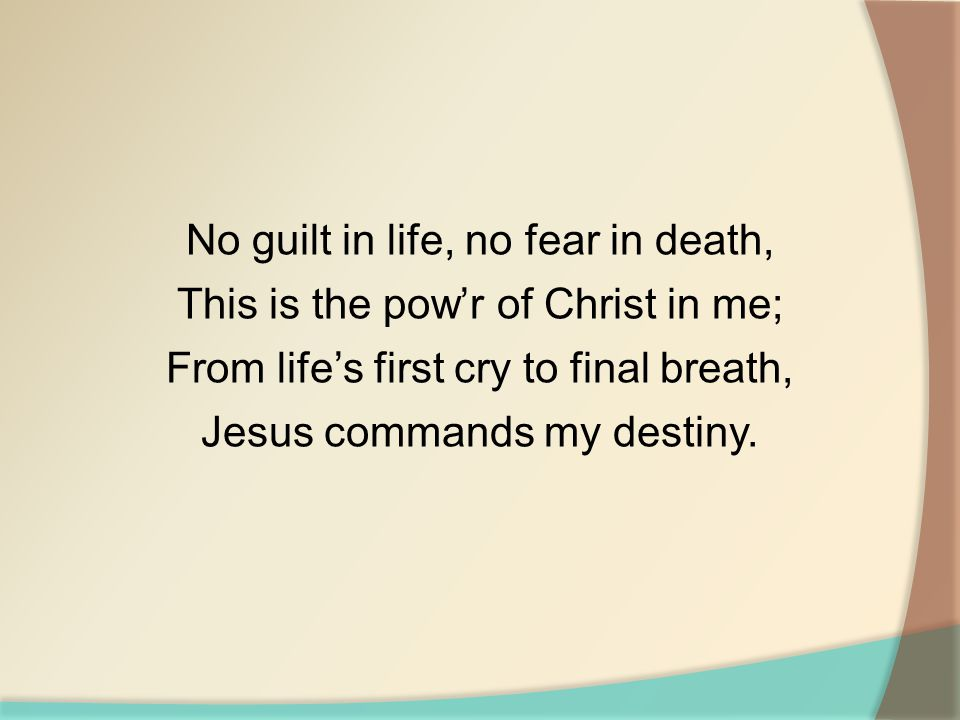 No guilt in life, no fear in death, This is the pow'r of Christ in me; From life's first cry to final breath, Jesus commands my destiny.