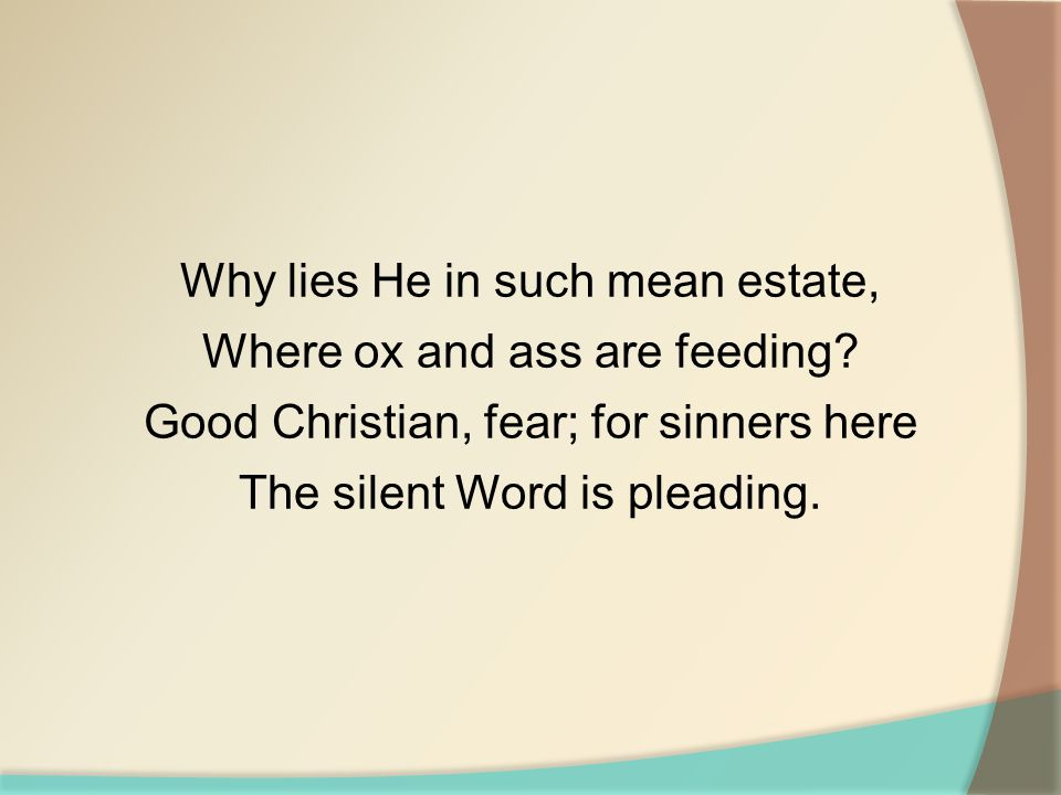 Why lies He in such mean estate, Where ox and ass are feeding? Good Christian, fear; for sinners here The silent Word is pleading.