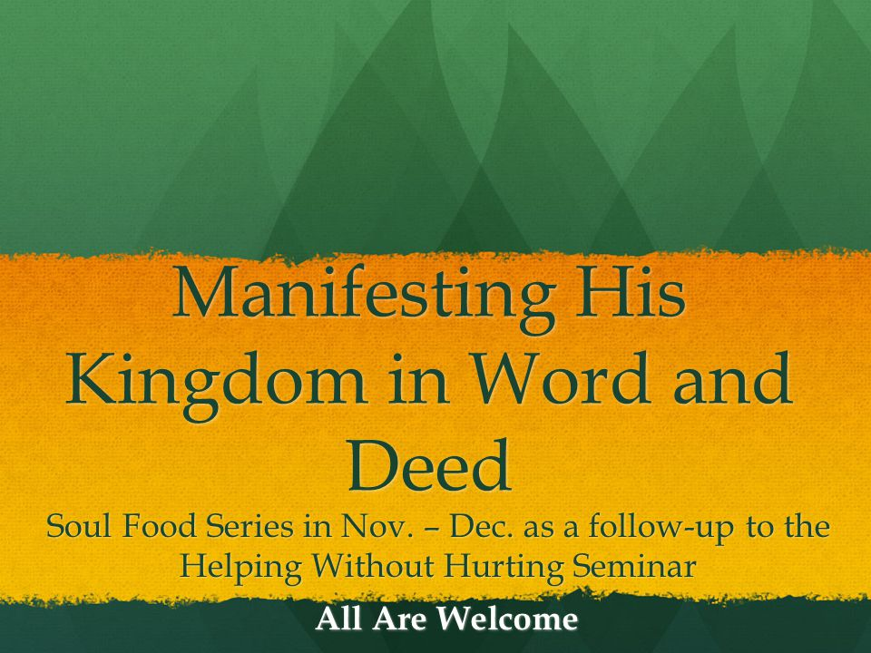 Manifesting His Kingdom in Word and Deed Soul Food Series in Nov. – Dec. as a follow-up to the Helping Without Hurting Seminar All Are Welcome