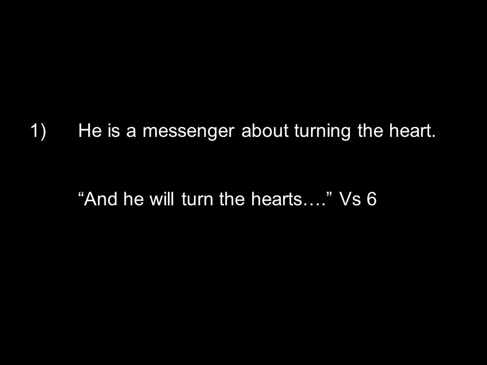 1)He is a messenger about turning the heart. And he will turn the hearts…. Vs 6