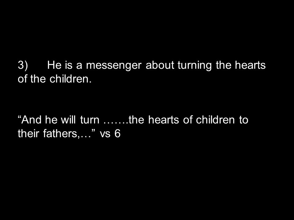 """3)He is a messenger about turning the hearts of the children. """"And he will turn …….the hearts of children to their fathers,…"""" vs 6"""