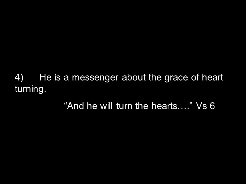 """4)He is a messenger about the grace of heart turning. """"And he will turn the hearts…."""" Vs 6"""
