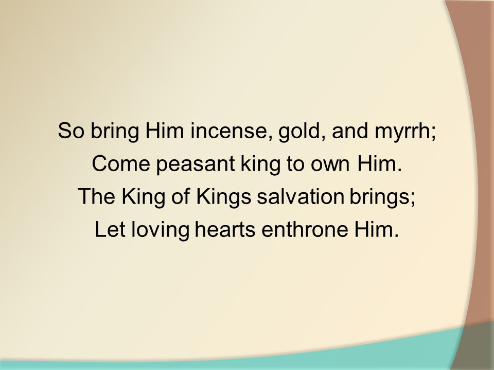 So bring Him incense, gold, and myrrh; Come peasant king to own Him. The King of Kings salvation brings; Let loving hearts enthrone Him.