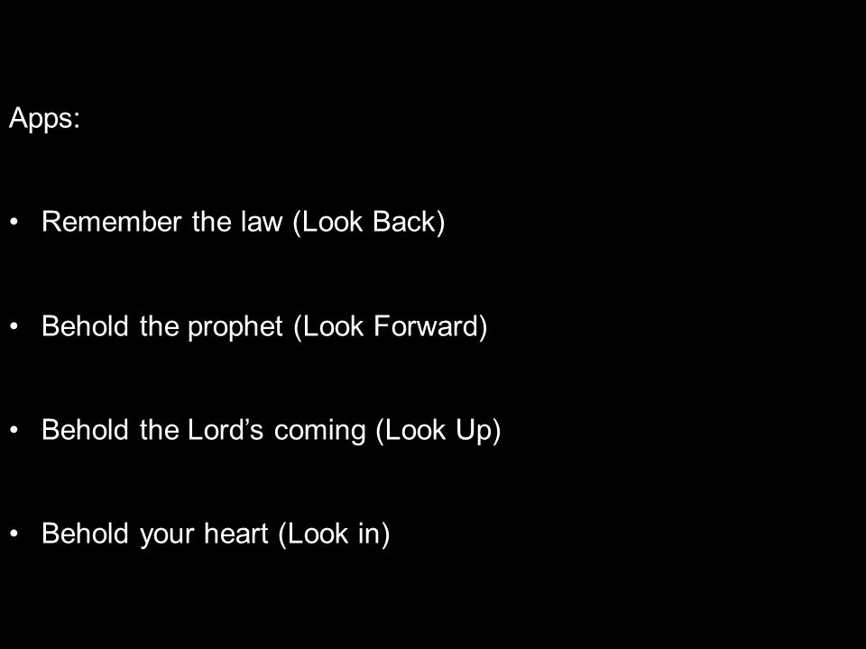 Apps: Remember the law (Look Back) Behold the prophet (Look Forward) Behold the Lord's coming (Look Up) Behold your heart (Look in)