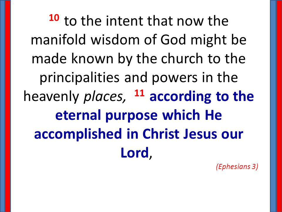 10 to the intent that now the manifold wisdom of God might be made known by the church to the principalities and powers in the heavenly places, 11 acc