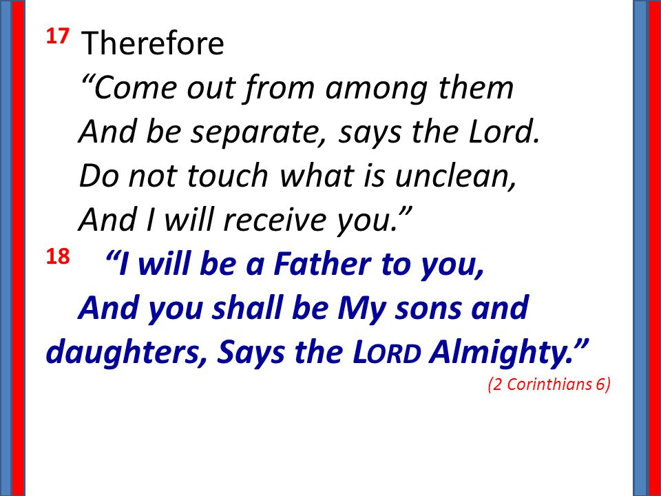 "17 Therefore ""Come out from among them And be separate, says the Lord. Do not touch what is unclean, And I will receive you."" 18 ""I will be a Father t"