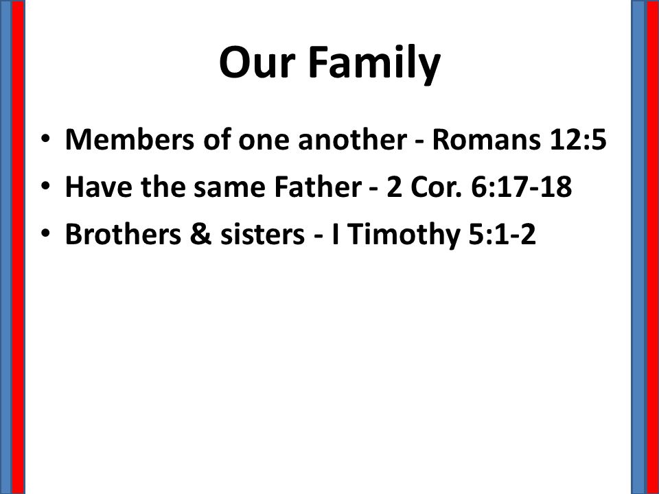 Our Family Members of one another - Romans 12:5 Have the same Father - 2 Cor. 6:17-18 Brothers & sisters - I Timothy 5:1-2