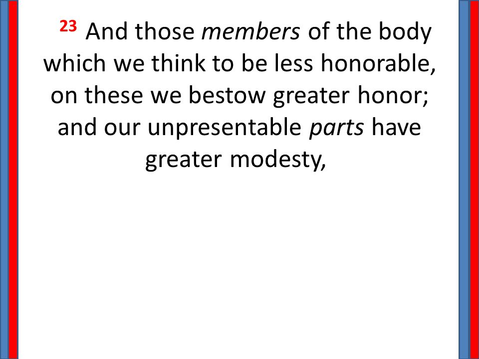 23 And those members of the body which we think to be less honorable, on these we bestow greater honor; and our unpresentable parts have greater modes