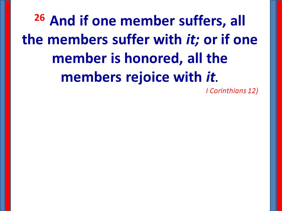 26 And if one member suffers, all the members suffer with it; or if one member is honored, all the members rejoice with it. I Corinthians 12)