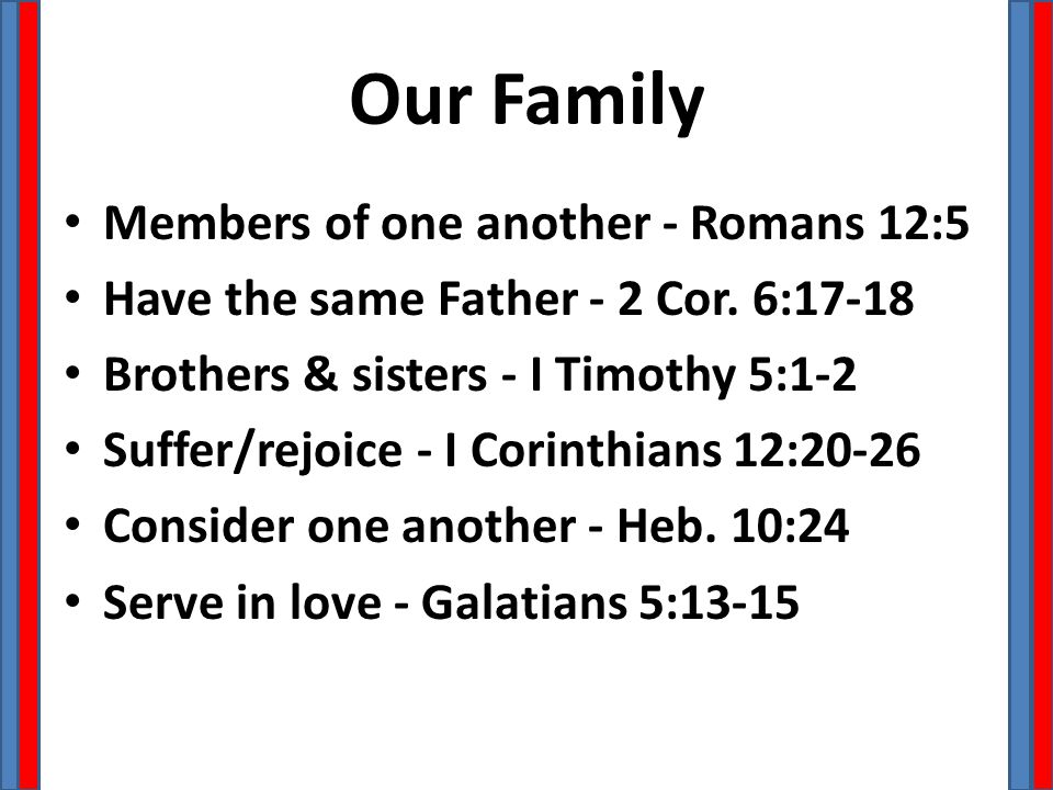 Our Family Members of one another - Romans 12:5 Have the same Father - 2 Cor. 6:17-18 Brothers & sisters - I Timothy 5:1-2 Suffer/rejoice - I Corinthi