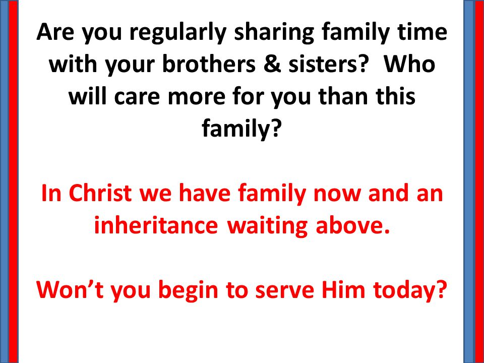 Are you regularly sharing family time with your brothers & sisters? Who will care more for you than this family? In Christ we have family now and an i