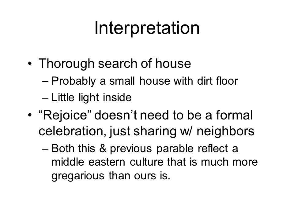 Interpretation Thorough search of house –Probably a small house with dirt floor –Little light inside Rejoice doesn't need to be a formal celebration, just sharing w/ neighbors –Both this & previous parable reflect a middle eastern culture that is much more gregarious than ours is.