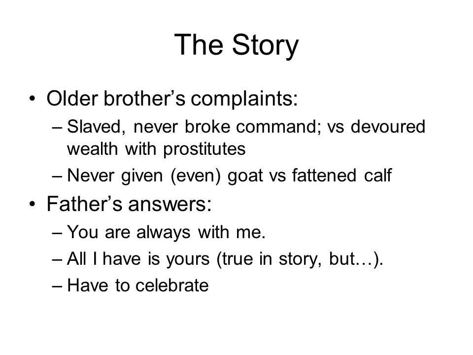 The Story Older brother's complaints: –Slaved, never broke command; vs devoured wealth with prostitutes –Never given (even) goat vs fattened calf Father's answers: –You are always with me.