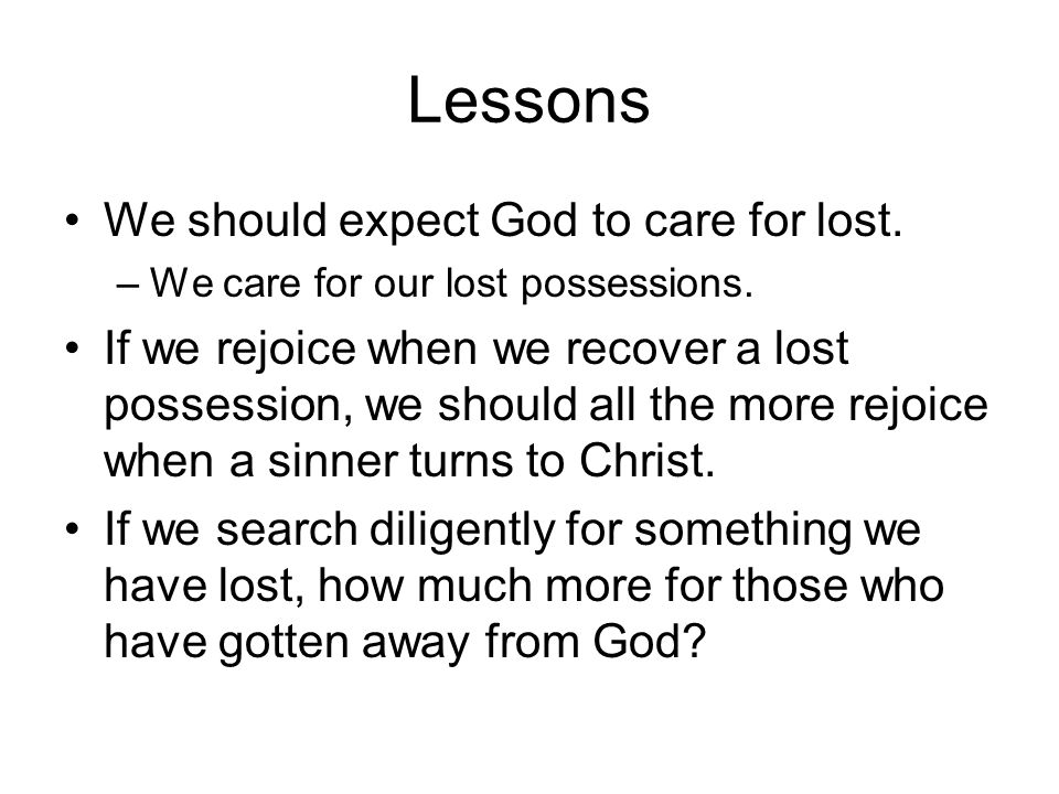 Lessons We should expect God to care for lost. –We care for our lost possessions.