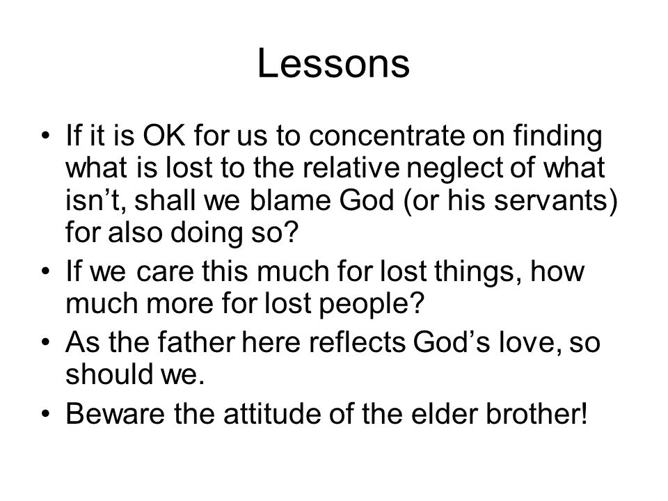 Lessons If it is OK for us to concentrate on finding what is lost to the relative neglect of what isn't, shall we blame God (or his servants) for also doing so.