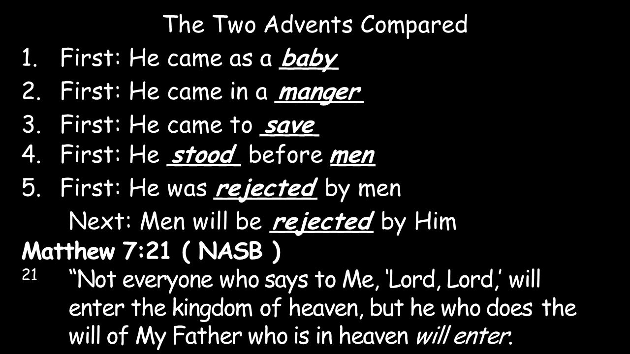 The Two Advents Compared 1.First: He came as a ____ 2.First: He came in a ______ baby 3.First: He came to ____ 4.First: He _____ before ___ manger sav