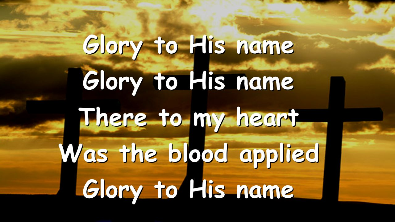 There to my heart Was the blood applied Glory to His name There to my heart Was the blood applied Glory to His name