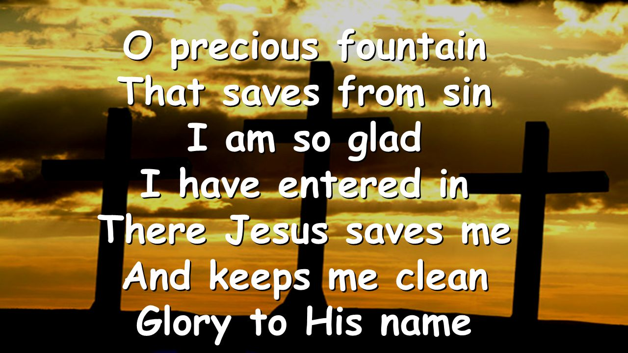 O precious fountain That saves from sin I am so glad I have entered in There Jesus saves me And keeps me clean Glory to His name O precious fountain T