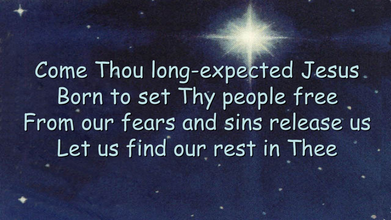 Come Thou long-expected Jesus Born to set Thy people free From our fears and sins release us Let us find our rest in Thee Come Thou long-expected Jesu