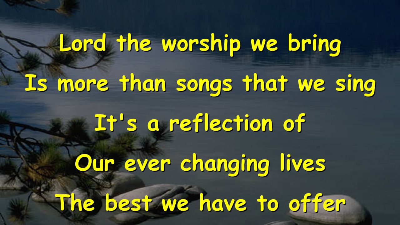 Lord the worship we bring Is more than songs that we sing It's a reflection of Our ever changing lives The best we have to offer Lord the worship we b
