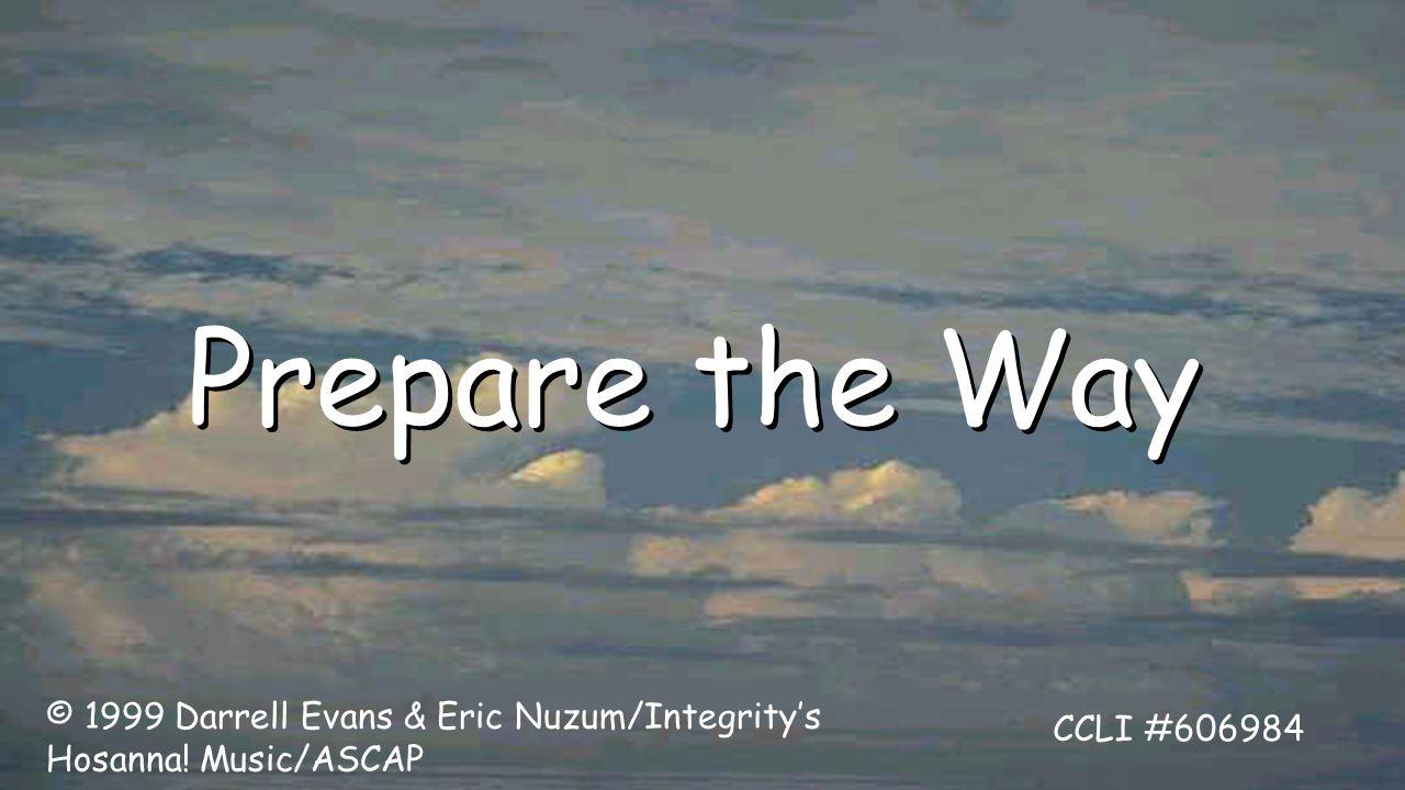 Prepare the Way © 1999 Darrell Evans & Eric Nuzum/Integrity's Hosanna! Music/ASCAP CCLI #606984
