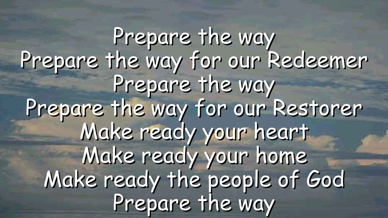 Prepare the way Prepare the way for our Redeemer Prepare the way Prepare the way for our Restorer Make ready your heart Make ready your home Make read