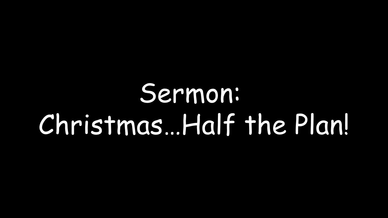 Sermon: Christmas…Half the Plan!