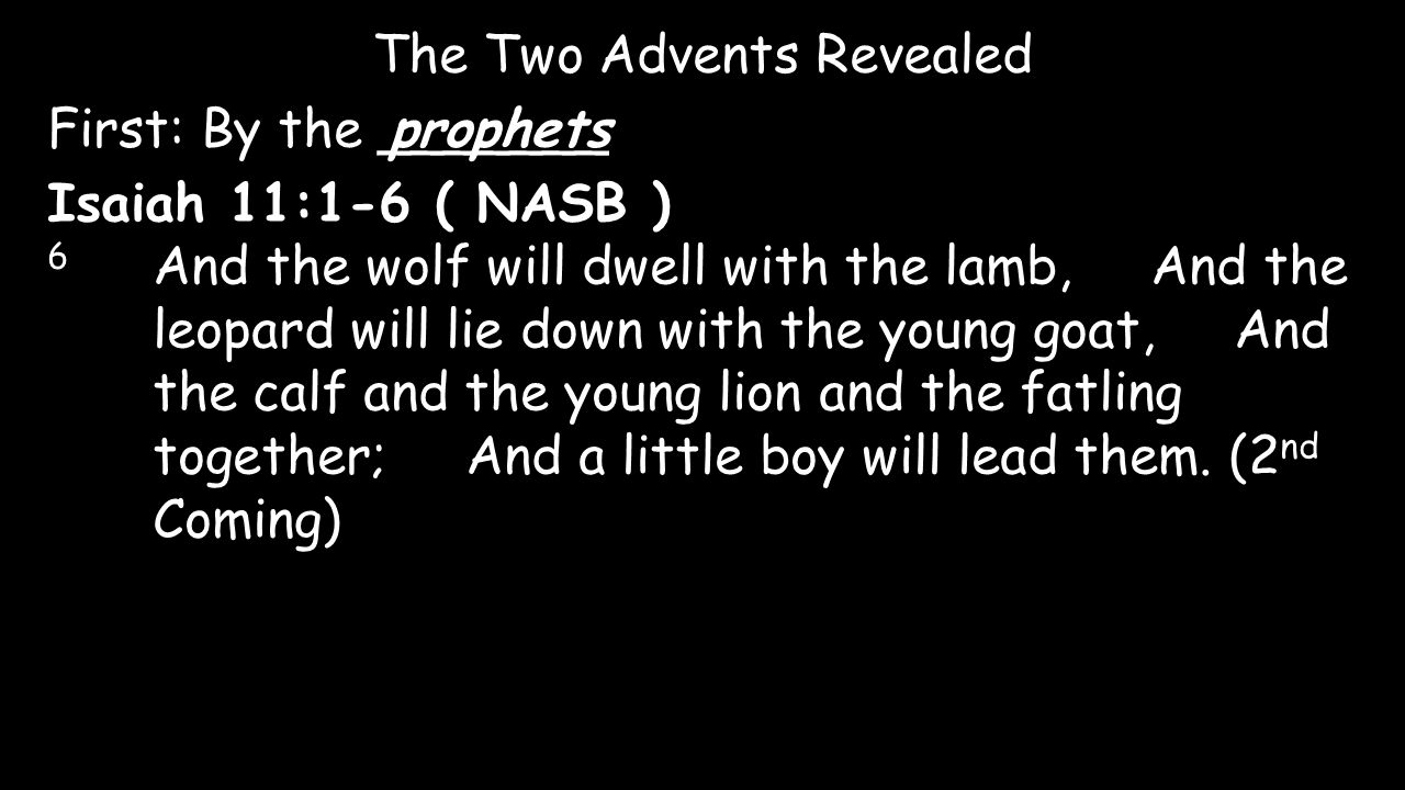 The Two Advents Revealed First: By the _______prophets Isaiah 11:1-6 ( NASB ) 6 And the wolf will dwell with the lamb, And the leopard will lie down w