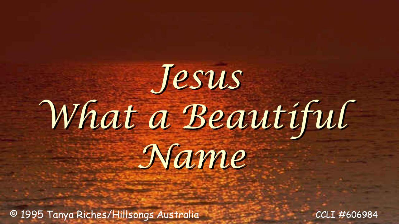 Jesus What a Beautiful Name Jesus What a Beautiful Name © 1995 Tanya Riches/Hillsongs Australia CCLI #606984