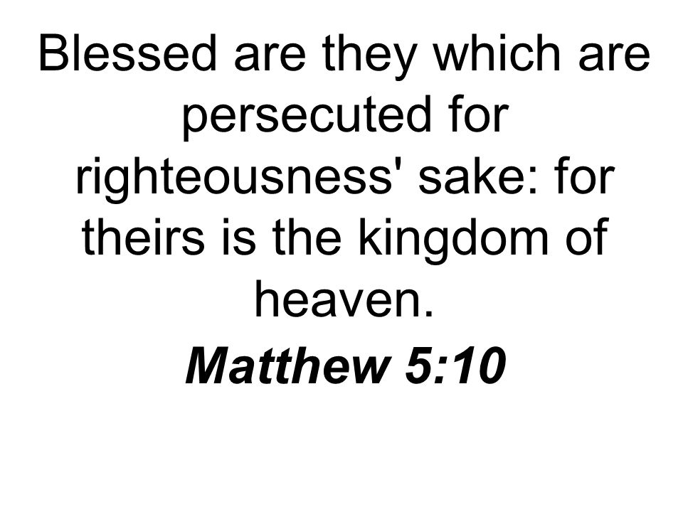 Blessed are they which are persecuted for righteousness sake: for theirs is the kingdom of heaven.