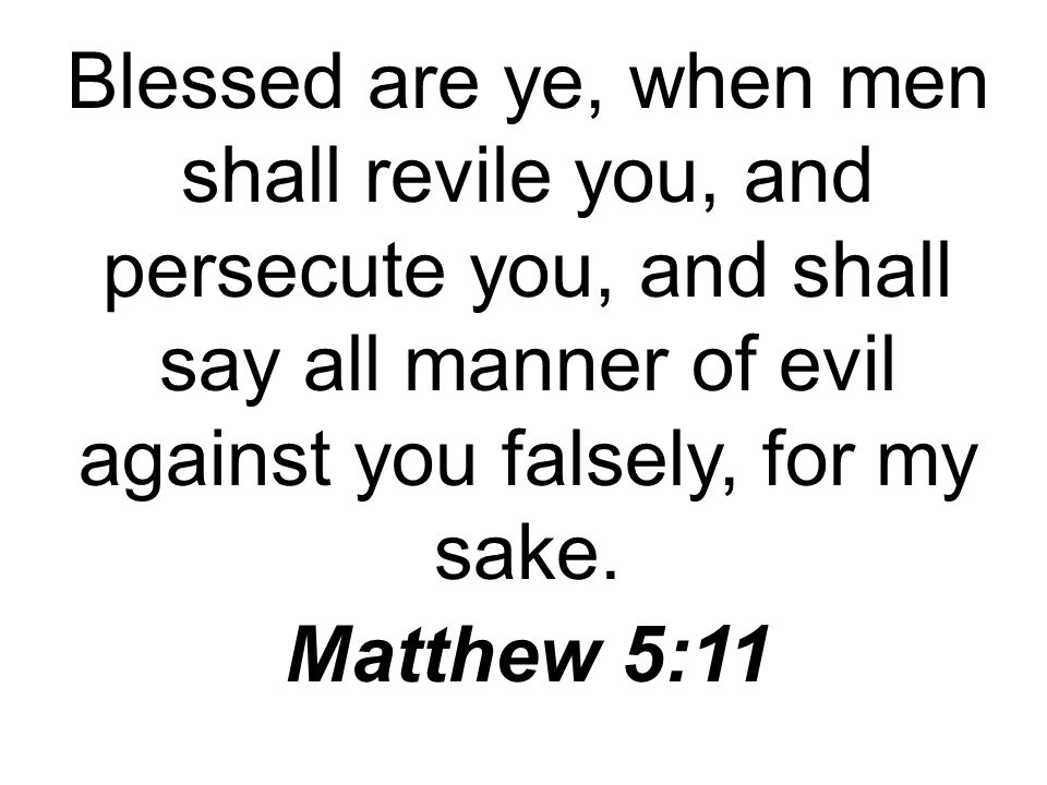 Blessed are ye, when men shall revile you, and persecute you, and shall say all manner of evil against you falsely, for my sake.