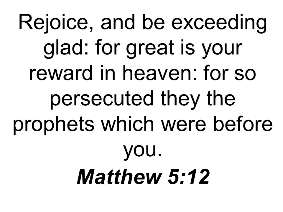 Rejoice, and be exceeding glad: for great is your reward in heaven: for so persecuted they the prophets which were before you.