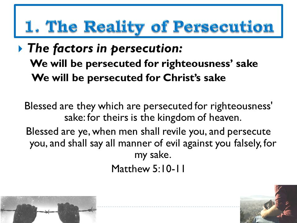  The factors in persecution: We will be persecuted for righteousness' sake We will be persecuted for Christ's sake Blessed are they which are persecuted for righteousness sake: for theirs is the kingdom of heaven.