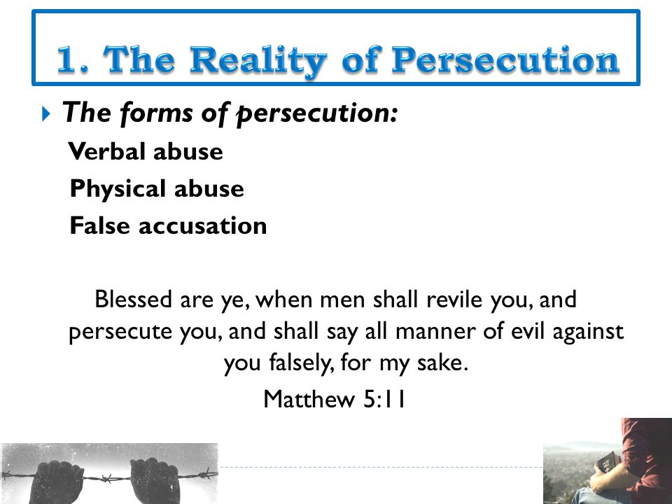  The forms of persecution: Verbal abuse Physical abuse False accusation Blessed are ye, when men shall revile you, and persecute you, and shall say all manner of evil against you falsely, for my sake.