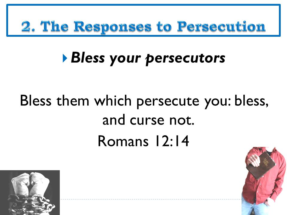  Bless your persecutors Bless them which persecute you: bless, and curse not. Romans 12:14