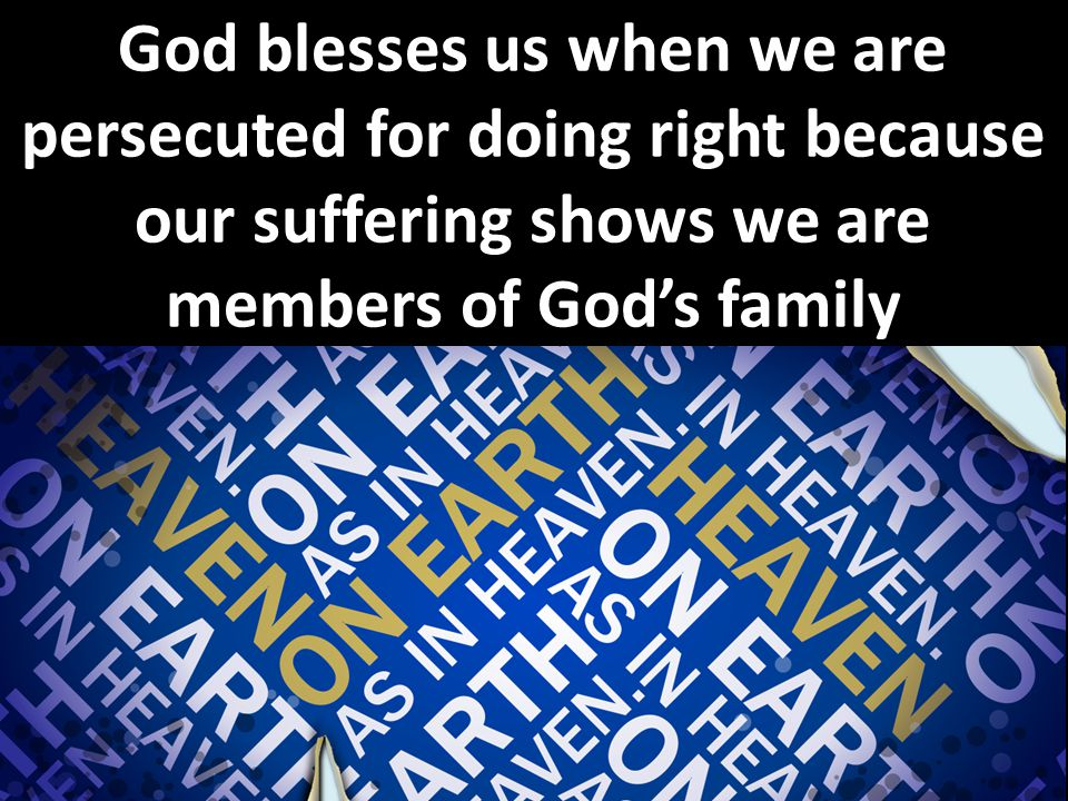 On earth as it is in heaven (6:9) God blesses us when we are persecuted for doing right because our suffering shows we are members of God's family
