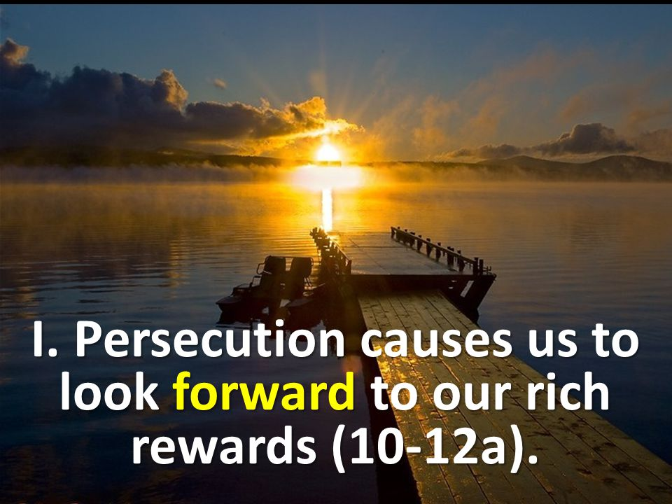 I. Persecution causes us to look forward to our rich rewards (10-12a).