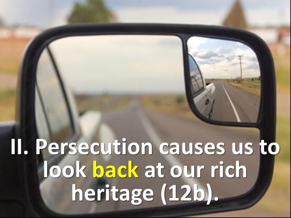 II. Persecution causes us to look back at our rich heritage (12b).