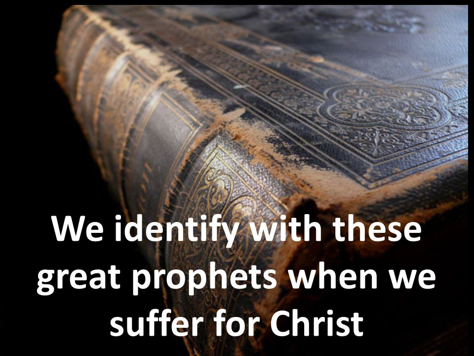 We identify with these great prophets when we suffer for Christ
