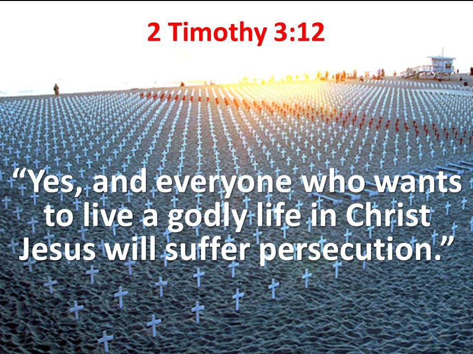 2 Timothy 3:12 Yes, and everyone who wants to live a godly life in Christ Jesus will suffer persecution.