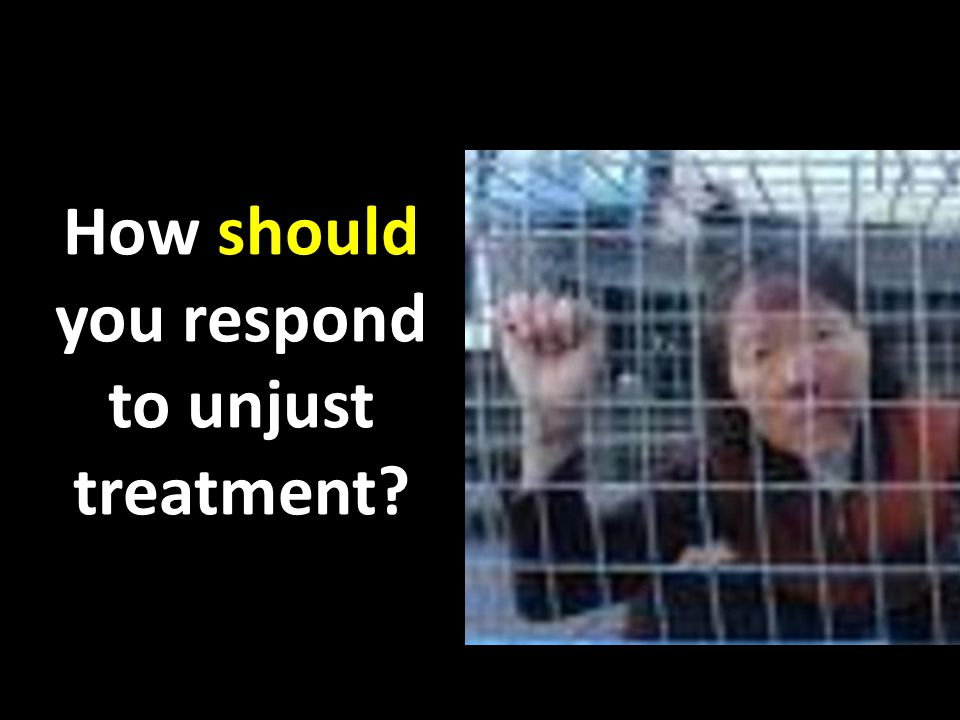 How should you respond to unjust treatment?